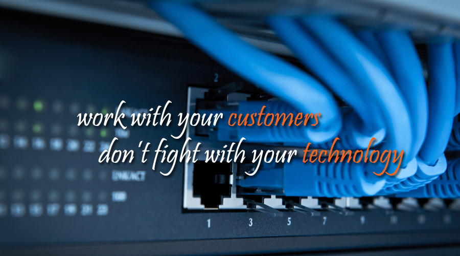 Work with your customers, don't fight with your technology